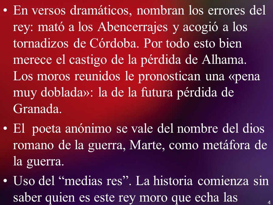 En versos dramáticos, nombran los errores del rey: mató a los Abencerrajes y acogió a los tornadizos de Córdoba. Por todo esto bien merece el castigo de la pérdida de Alhama. Los moros reunidos le pronostican una «pena muy doblada»: la de la futura pérdida de Granada.