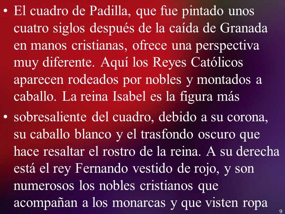 El cuadro de Padilla, que fue pintado unos cuatro siglos después de la caída de Granada en manos cristianas, ofrece una perspectiva muy diferente. Aquí los Reyes Católicos aparecen rodeados por nobles y montados a caballo. La reina Isabel es la figura más