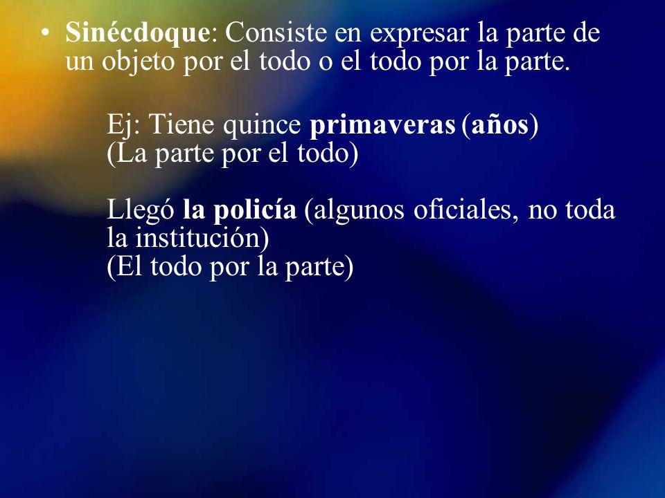 Sinécdoque: Consiste en expresar la parte de un objeto por el todo o el todo por la parte.