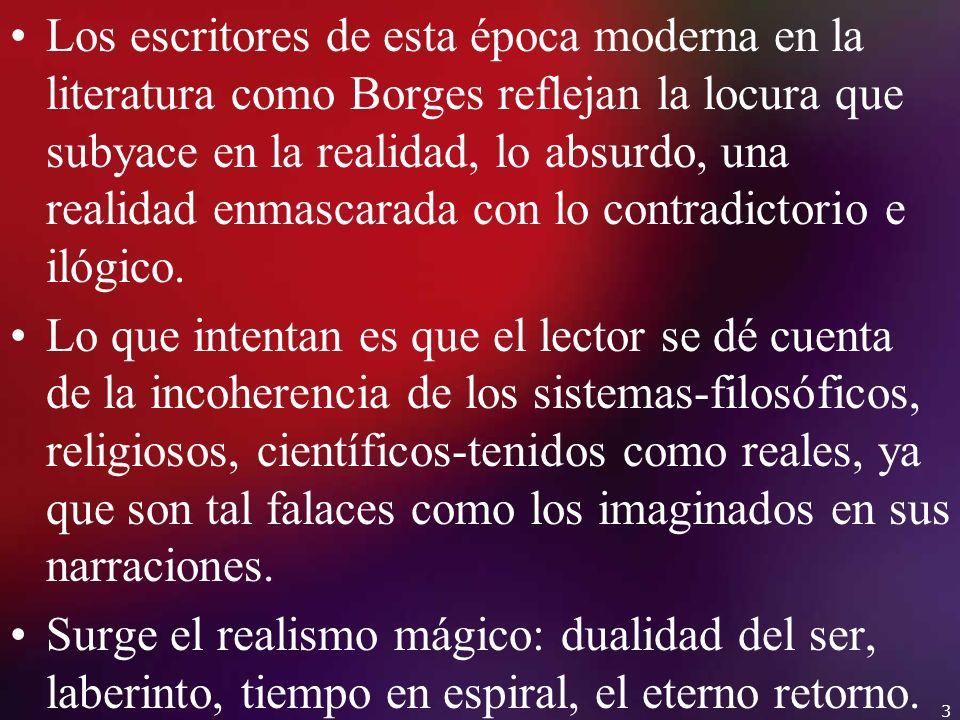 Los escritores de esta época moderna en la literatura como Borges reflejan la locura que subyace en la realidad, lo absurdo, una realidad enmascarada con lo contradictorio e ilógico.