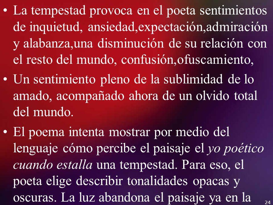 La tempestad provoca en el poeta sentimientos de inquietud, ansiedad,expectación,admiración y alabanza,una disminución de su relación con el resto del mundo, confusión,ofuscamiento,