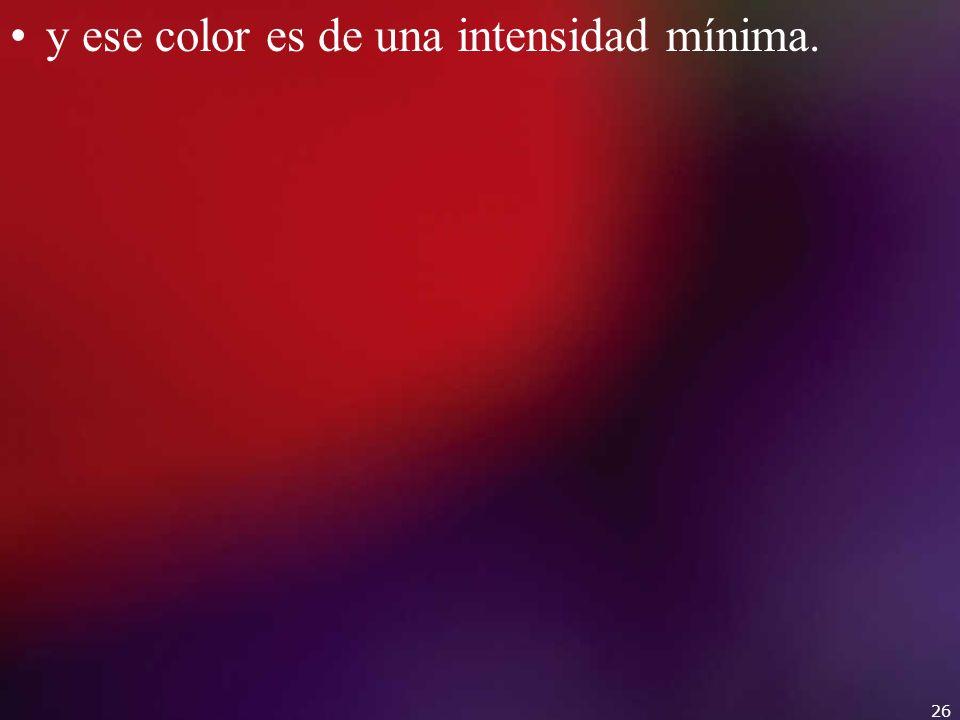 y ese color es de una intensidad mínima.