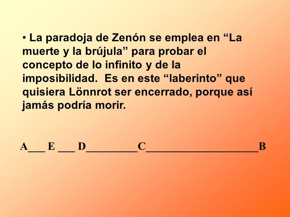 La paradoja de Zenón se emplea en La muerte y la brújula para probar el concepto de lo infinito y de la imposibilidad. Es en este laberinto que quisiera Lönnrot ser encerrado, porque así jamás podría morir.