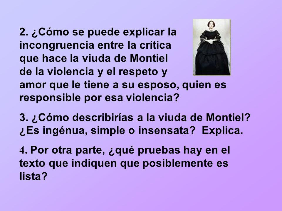 2. ¿Cómo se puede explicar la incongruencia entre la crítica que hace la viuda de Montiel de la violencia y el respeto y amor que le tiene a su esposo, quien es responsible por esa violencia