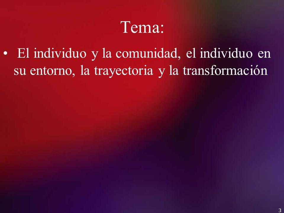 Tema: El individuo y la comunidad, el individuo en su entorno, la trayectoria y la transformación