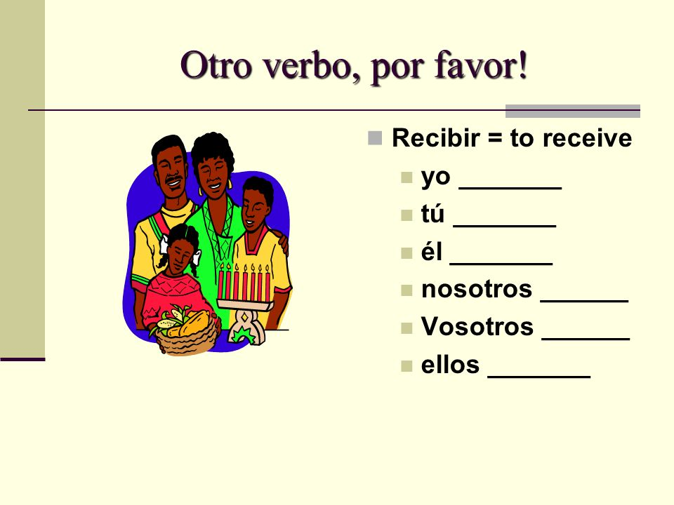 Otro verbo, por favor! Recibir = to receive yo _______ tú _______