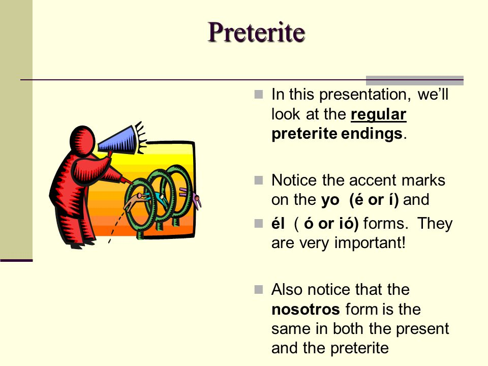 Preterite In this presentation, we'll look at the regular preterite endings. Notice the accent marks on the yo (é or í) and.