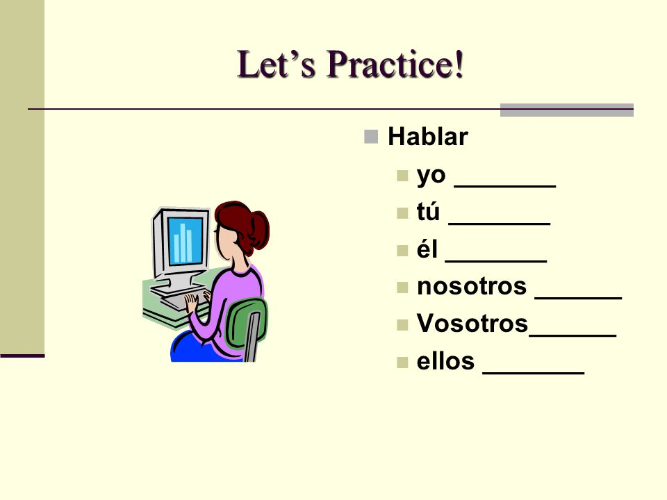 Let's Practice! Hablar yo _______ tú _______ él _______