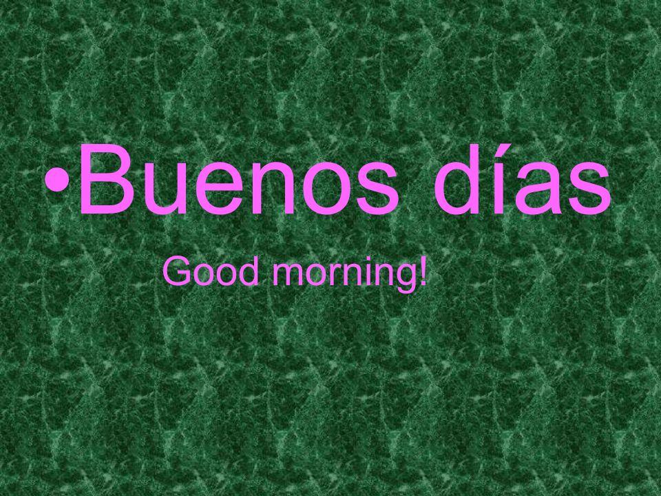 Buenos días Good morning!