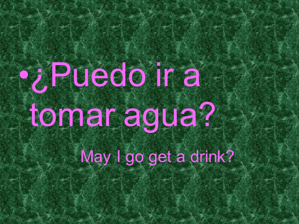 ¿Puedo ir a tomar agua May I go get a drink