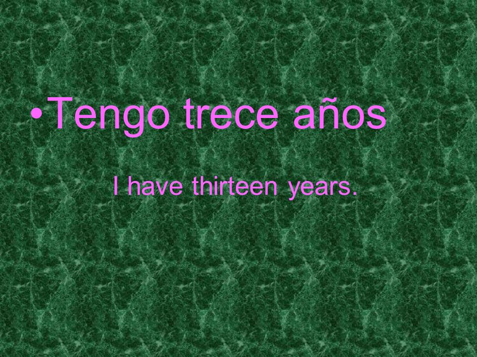 Tengo trece años I have thirteen years.