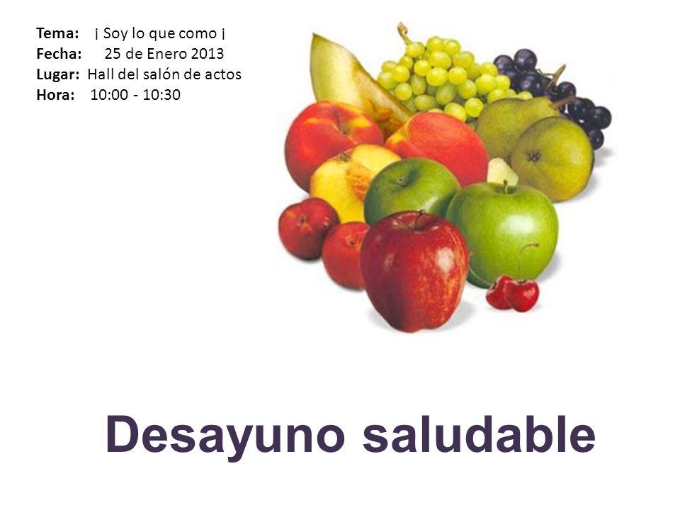 Desayuno saludable Tema: ¡ Soy lo que como ¡ Fecha: 25 de Enero 2013