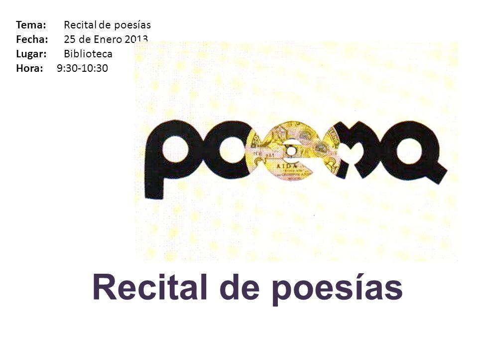 Recital de poesías Tema: Recital de poesías Fecha: 25 de Enero 2013