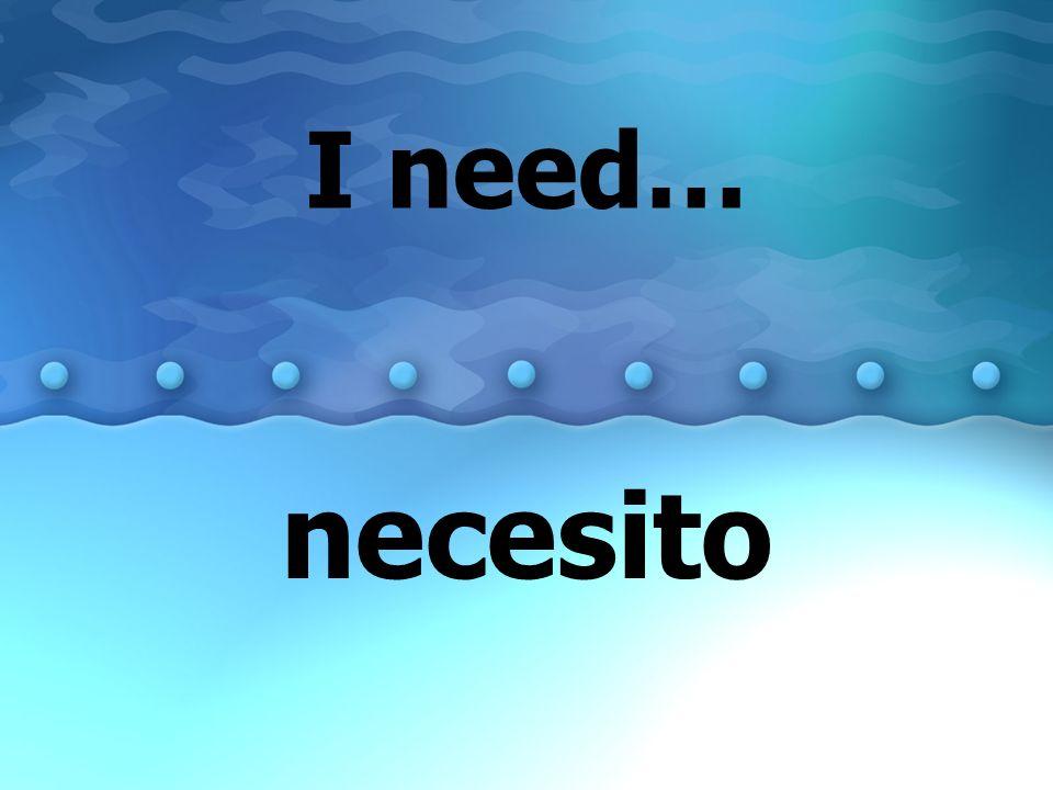 I need… necesito
