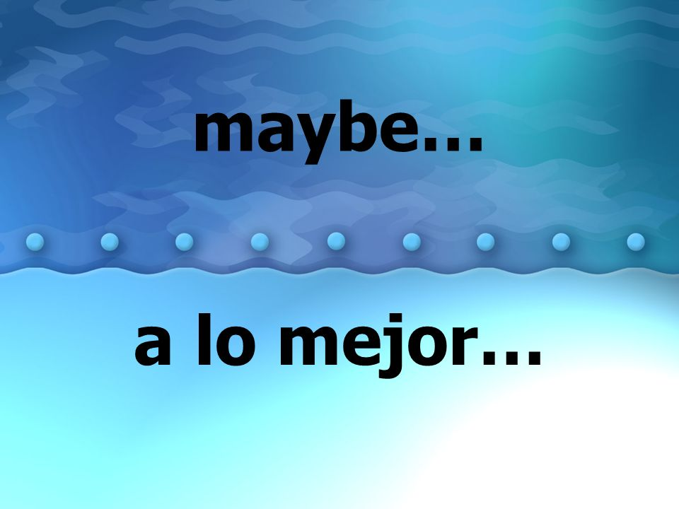 maybe… a lo mejor…