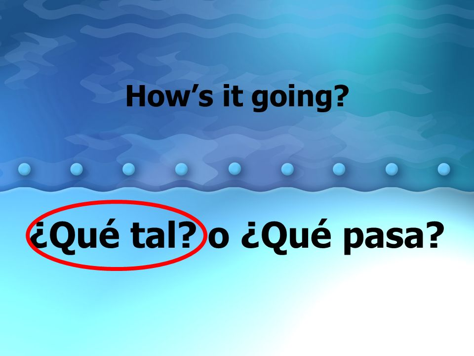 How's it going ¿Qué tal o ¿Qué pasa
