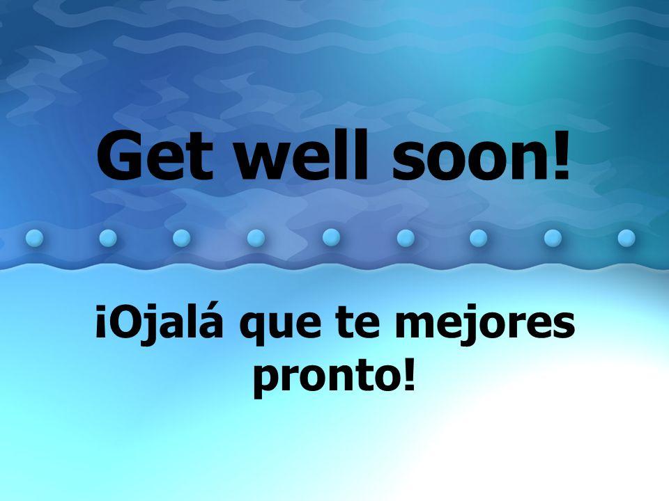 ¡Ojalá que te mejores pronto!