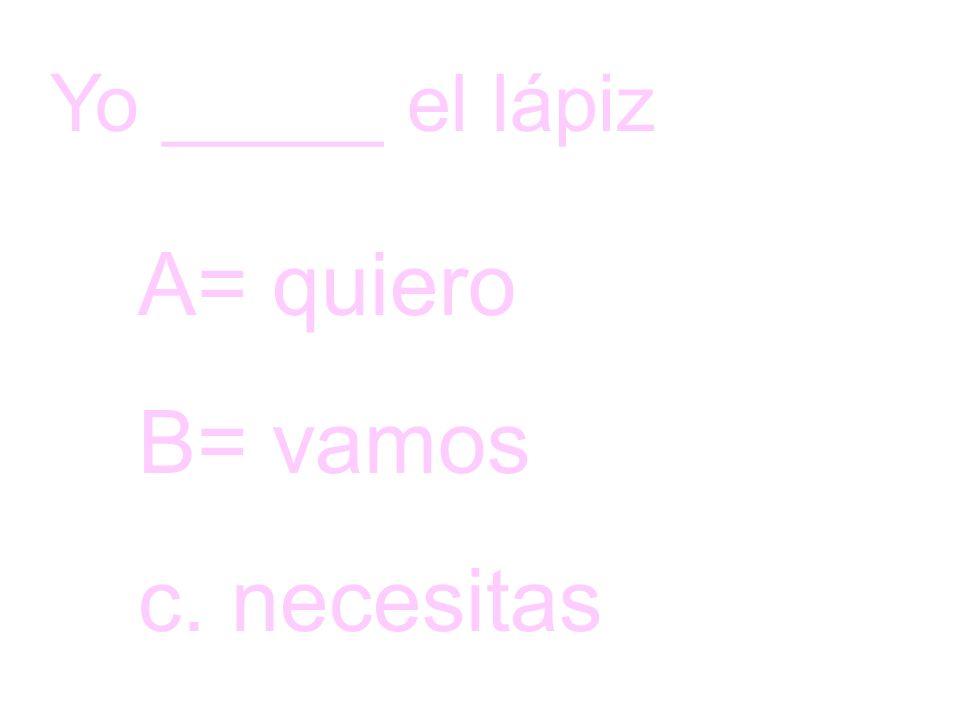 Yo _____ el lápiz A= quiero B= vamos c. necesitas