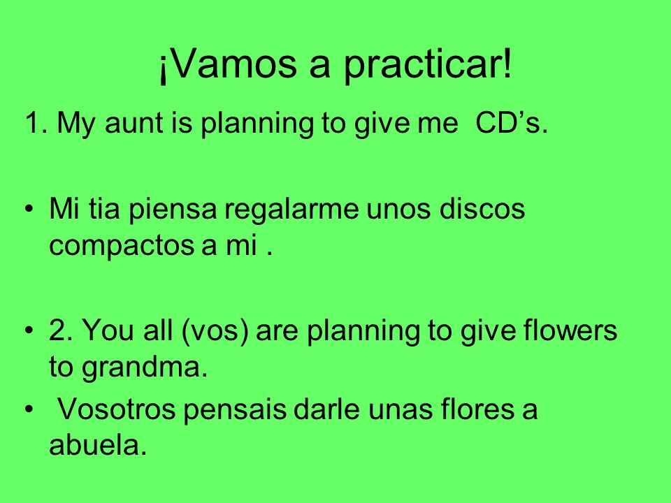 ¡Vamos a practicar! 1. My aunt is planning to give me CD's.