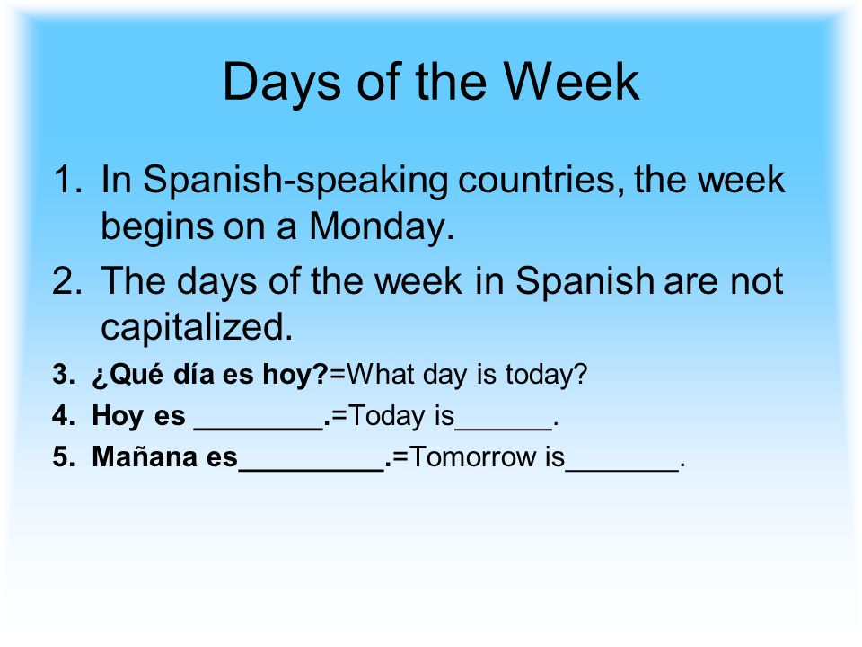 Days of the Week In Spanish-speaking countries, the week begins on a Monday. The days of the week in Spanish are not capitalized.