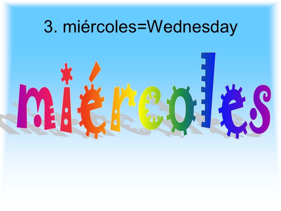 3. miércoles=Wednesday miércoles