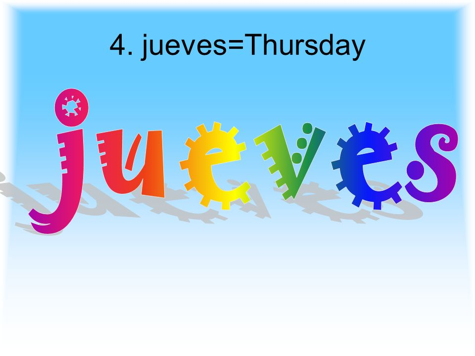 4. jueves=Thursday jueves