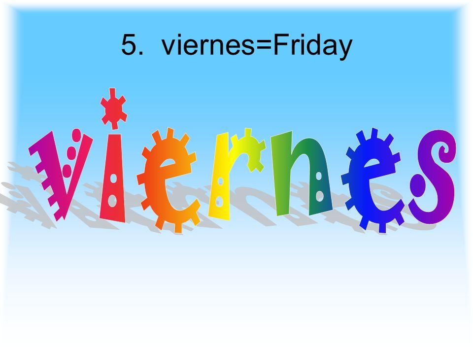 5. viernes=Friday viernes
