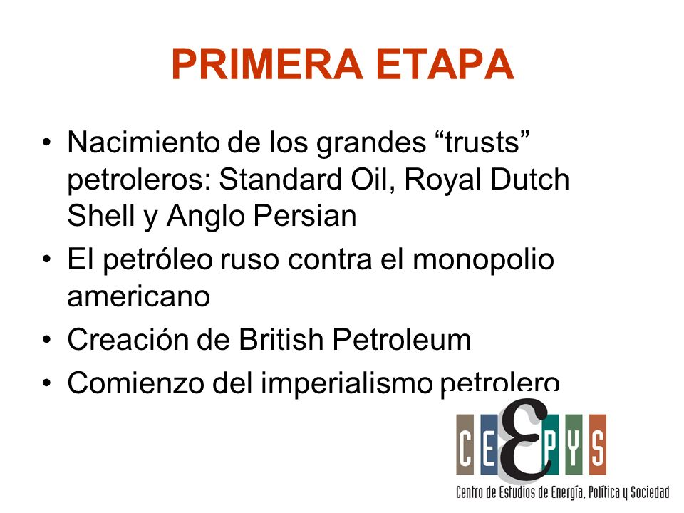 PRIMERA ETAPA Nacimiento de los grandes trusts petroleros: Standard Oil, Royal Dutch Shell y Anglo Persian.