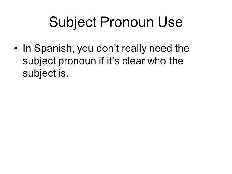 Subject Pronoun UseIn Spanish, you don't really need the subject pronoun if it's clear who the subject is.