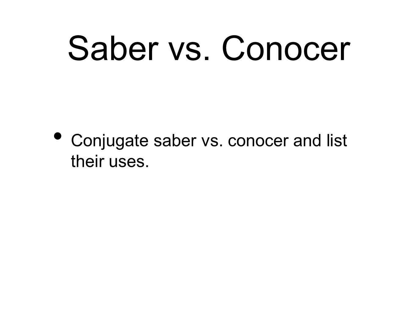 Saber vs. Conocer Conjugate saber vs. conocer and list their uses.