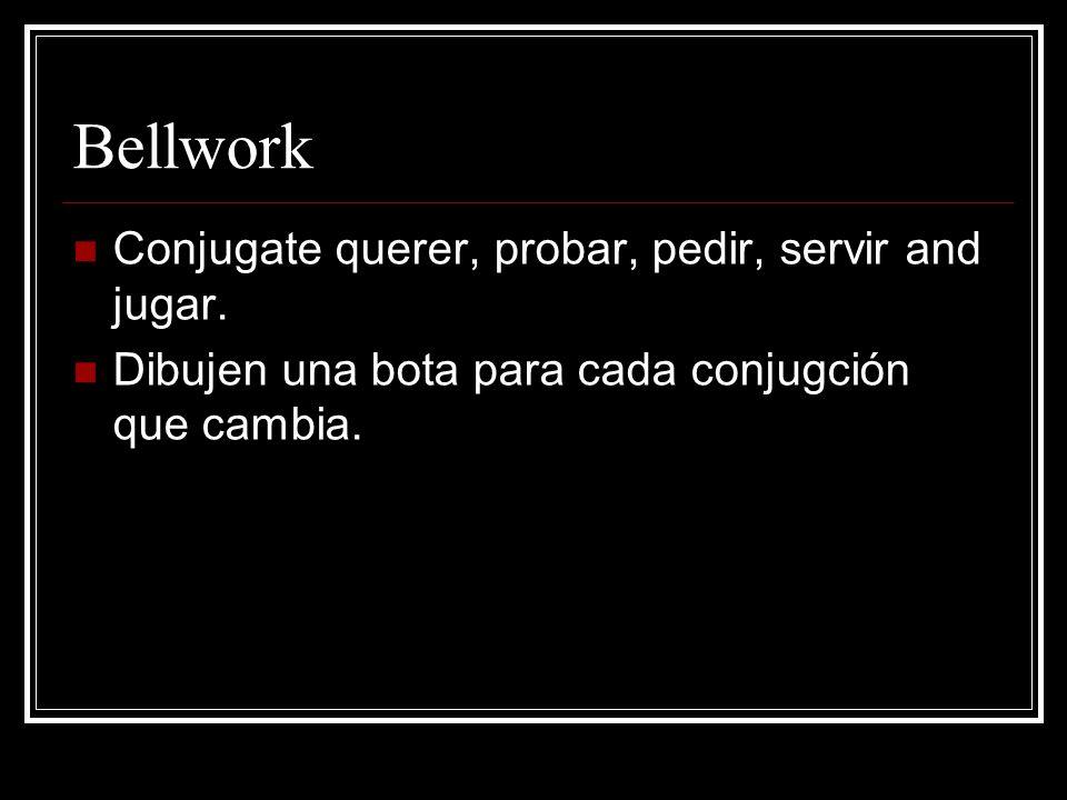 Bellwork Conjugate querer, probar, pedir, servir and jugar.
