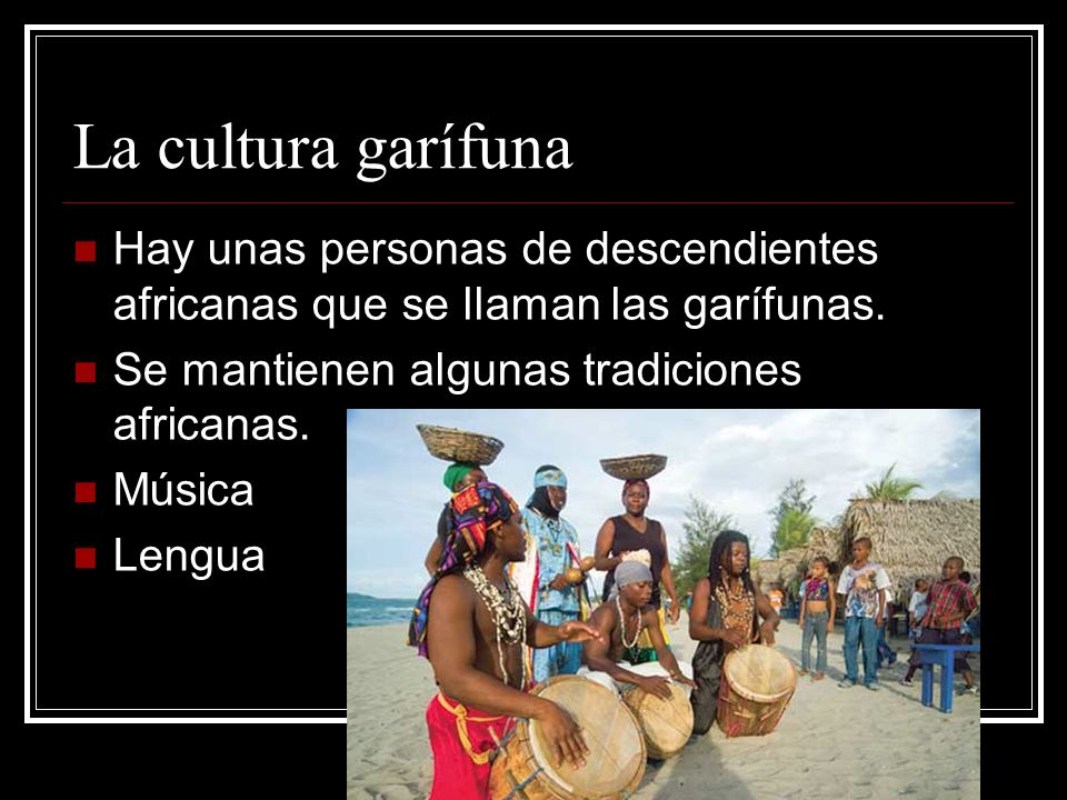 La cultura garífuna Hay unas personas de descendientes africanas que se llaman las garífunas. Se mantienen algunas tradiciones africanas.
