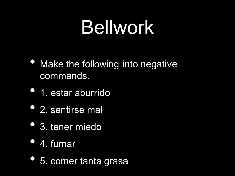Bellwork Make the following into negative commands. 1. estar aburrido