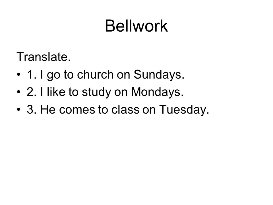 Bellwork Translate. 1. I go to church on Sundays.