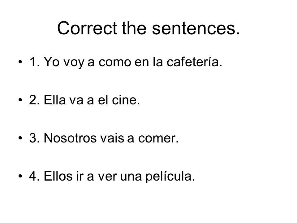 Correct the sentences. 1. Yo voy a como en la cafetería.