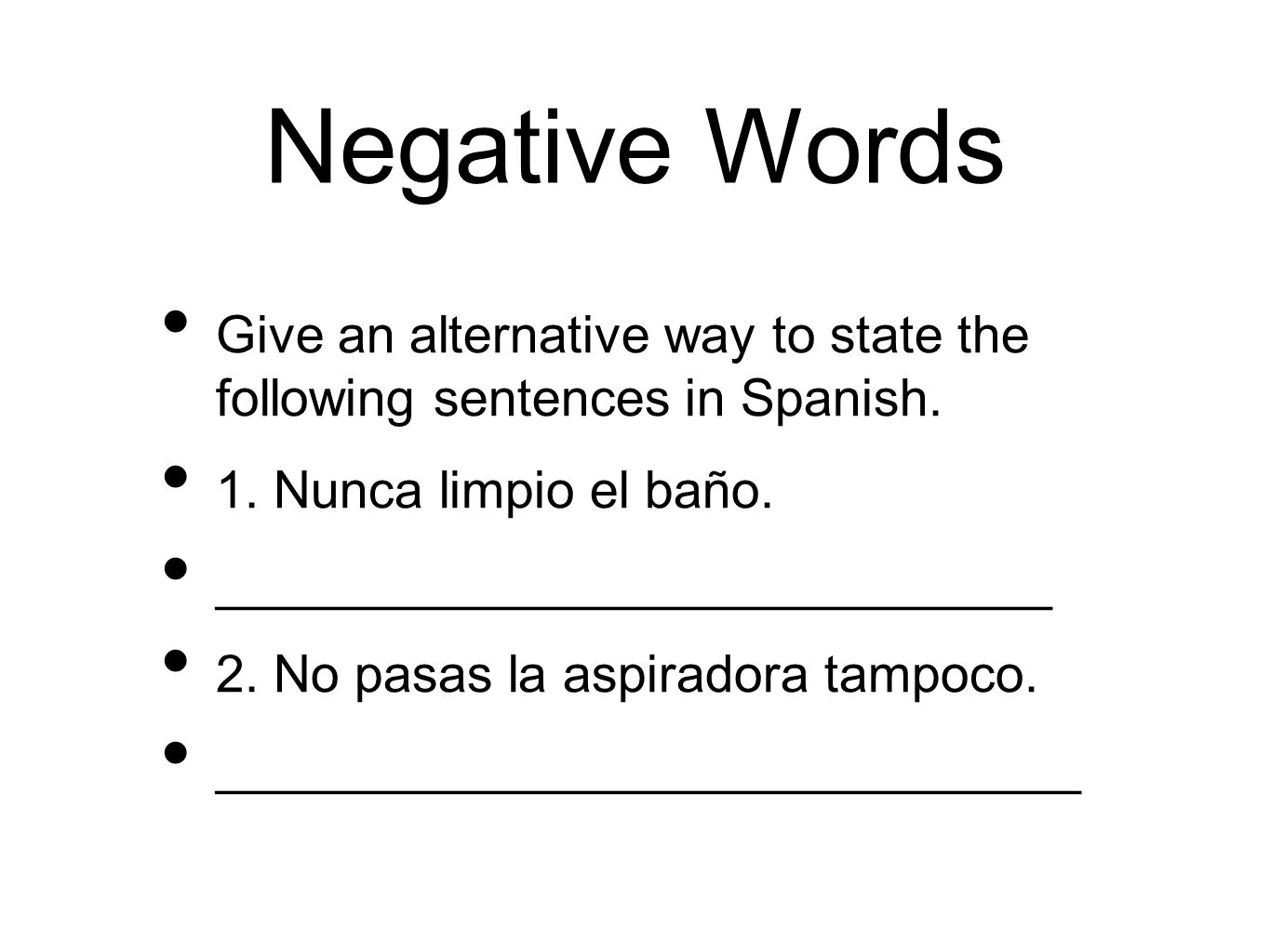 Negative Words Give an alternative way to state the following sentences in Spanish. 1. Nunca limpio el baño.