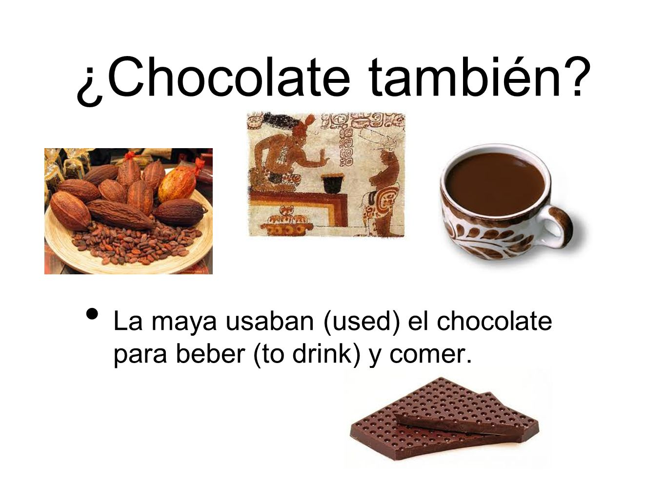 ¿Chocolate también La maya usaban (used) el chocolate para beber (to drink) y comer.