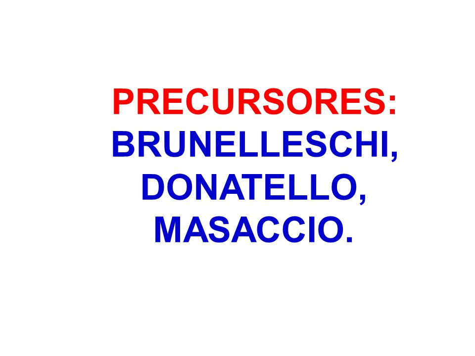 PRECURSORES: BRUNELLESCHI, DONATELLO, MASACCIO.