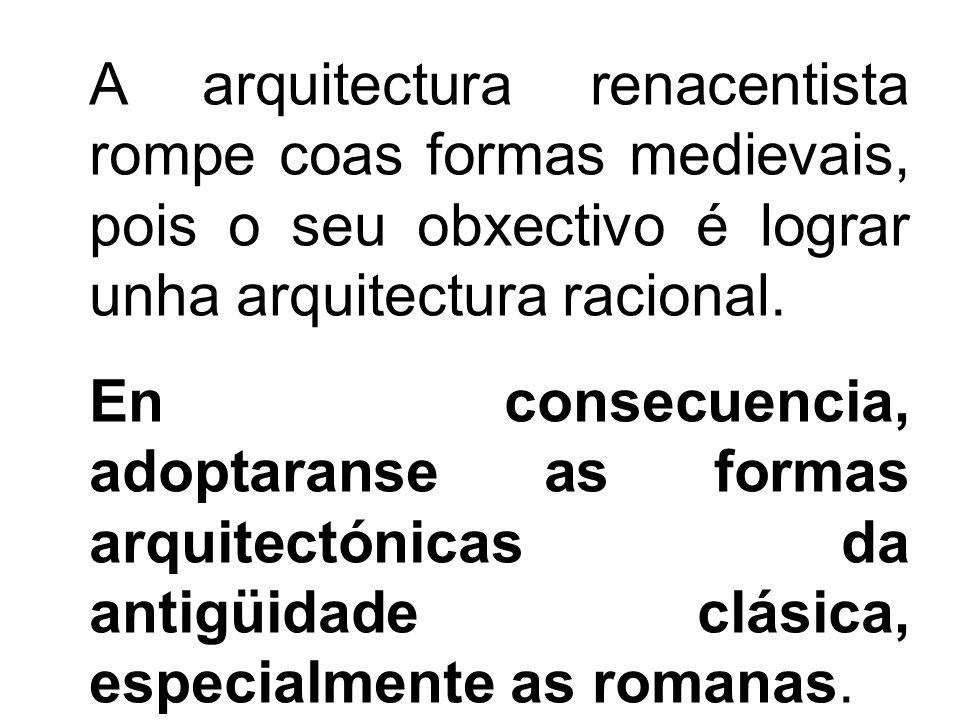 A arquitectura renacentista rompe coas formas medievais, pois o seu obxectivo é lograr unha arquitectura racional.