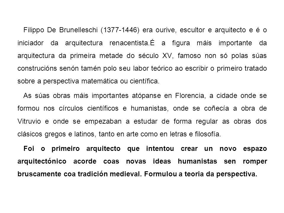 Filippo De Brunelleschi (1377-1446) era ourive, escultor e arquitecto e é o iniciador da arquitectura renacentista.É a figura máis importante da arquitectura da primeira metade do século XV, famoso non só polas súas construcións senón tamén polo seu labor teórico ao escribir o primeiro tratado sobre a perspectiva matemática ou científica.