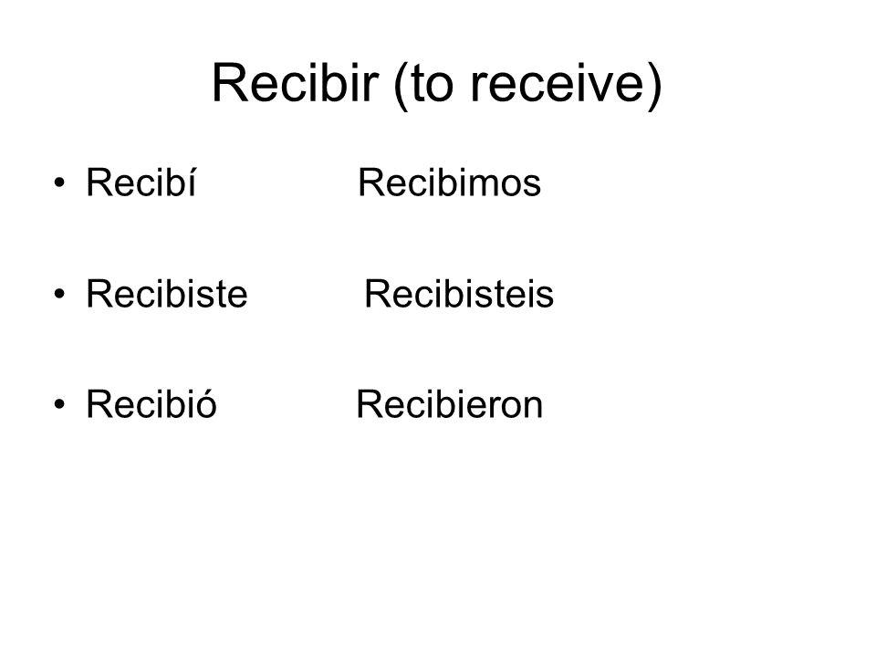 Recibir (to receive) Recibí Recibimos Recibiste Recibisteis