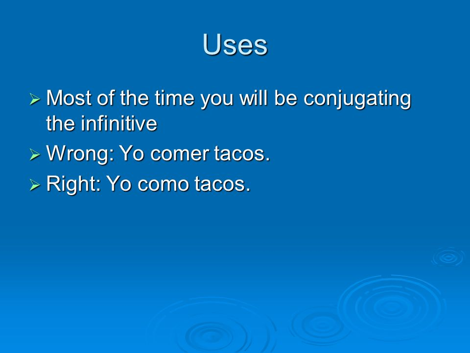 Uses Most of the time you will be conjugating the infinitive