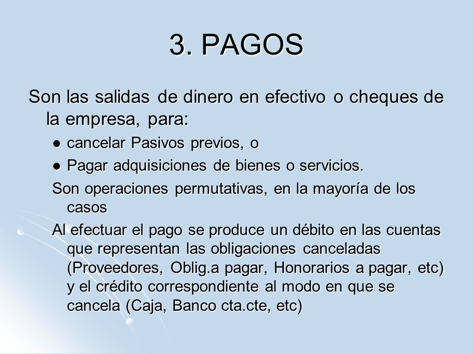 3. PAGOS Son las salidas de dinero en efectivo o cheques de la empresa, para: cancelar Pasivos previos, o.