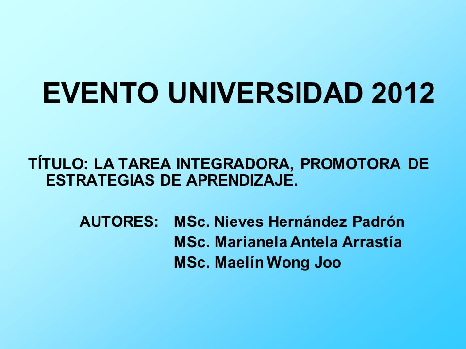 EVENTO UNIVERSIDAD 2012 TÍTULO: LA TAREA INTEGRADORA, PROMOTORA DE ESTRATEGIAS DE APRENDIZAJE. AUTORES: MSc. Nieves Hernández Padrón.