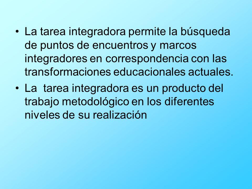 La tarea integradora permite la búsqueda de puntos de encuentros y marcos integradores en correspondencia con las transformaciones educacionales actuales.