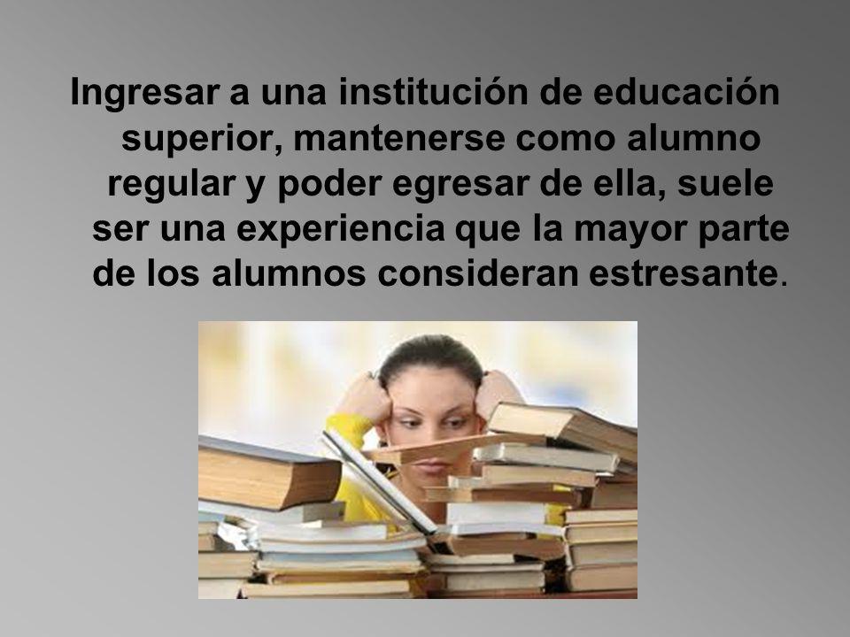Ingresar a una institución de educación superior, mantenerse como alumno regular y poder egresar de ella, suele ser una experiencia que la mayor parte de los alumnos consideran estresante.