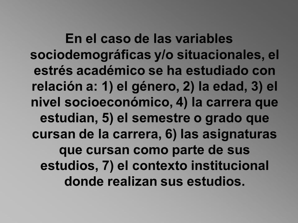 En el caso de las variables sociodemográficas y/o situacionales, el estrés académico se ha estudiado con relación a: 1) el género, 2) la edad, 3) el nivel socioeconómico, 4) la carrera que estudian, 5) el semestre o grado que cursan de la carrera, 6) las asignaturas que cursan como parte de sus estudios, 7) el contexto institucional donde realizan sus estudios.