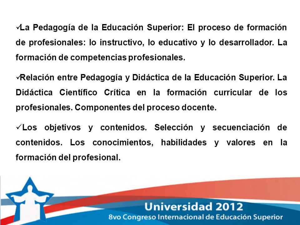 La Pedagogía de la Educación Superior: El proceso de formación de profesionales: lo instructivo, lo educativo y lo desarrollador. La formación de competencias profesionales.