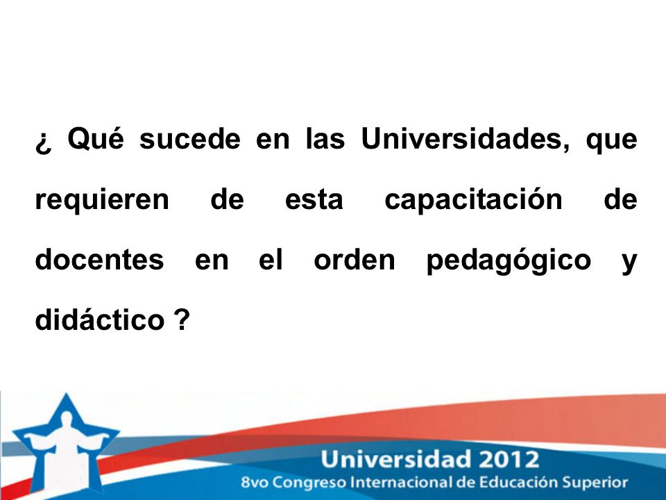 ¿ Qué sucede en las Universidades, que requieren de esta capacitación de docentes en el orden pedagógico y didáctico