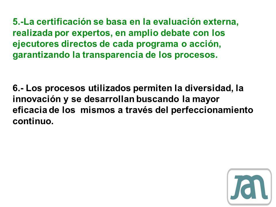 5.-La certificación se basa en la evaluación externa, realizada por expertos, en amplio debate con los ejecutores directos de cada programa o acción, garantizando la transparencia de los procesos.